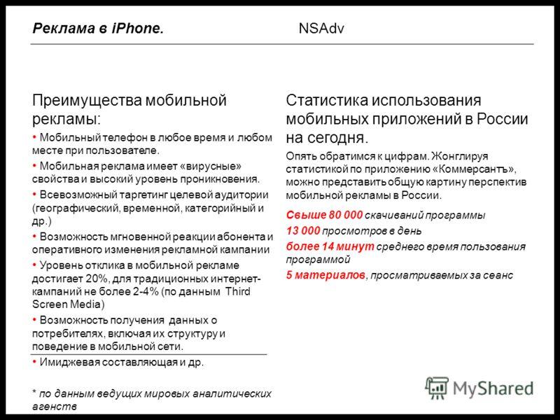 Преимущества мобильной рекламы: Мобильный телефон в любое время и любом месте при пользователе. Мобильная реклама имеет «вирусные» свойства и высокий уровень проникновения. Всевозможный таргетинг целевой аудитории (географический, временной, категори