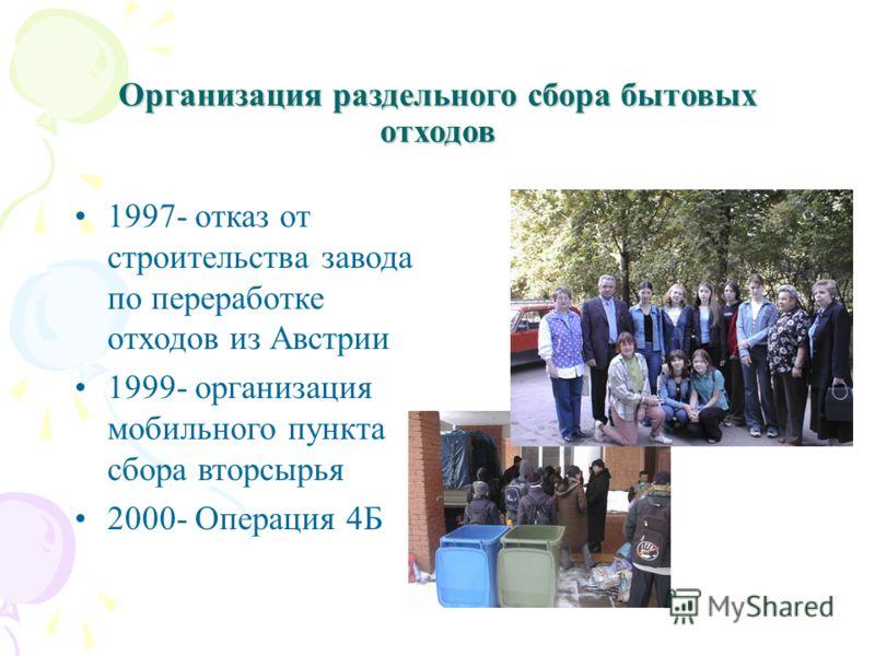 Организация раздельного сбора бытовых отходов 1997- отказ от строительства завода по переработке отходов из Австрии 1999- организация мобильного пункта сбора вторсырья 2000- Операция 4Б
