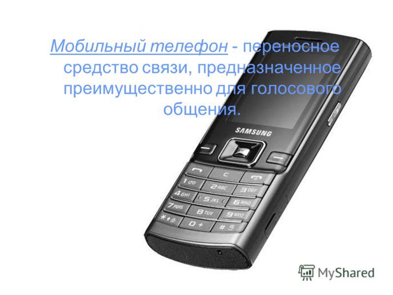 Мобильный телефон - переносное средство связи, предназначенное преимущественно для голосового общения.