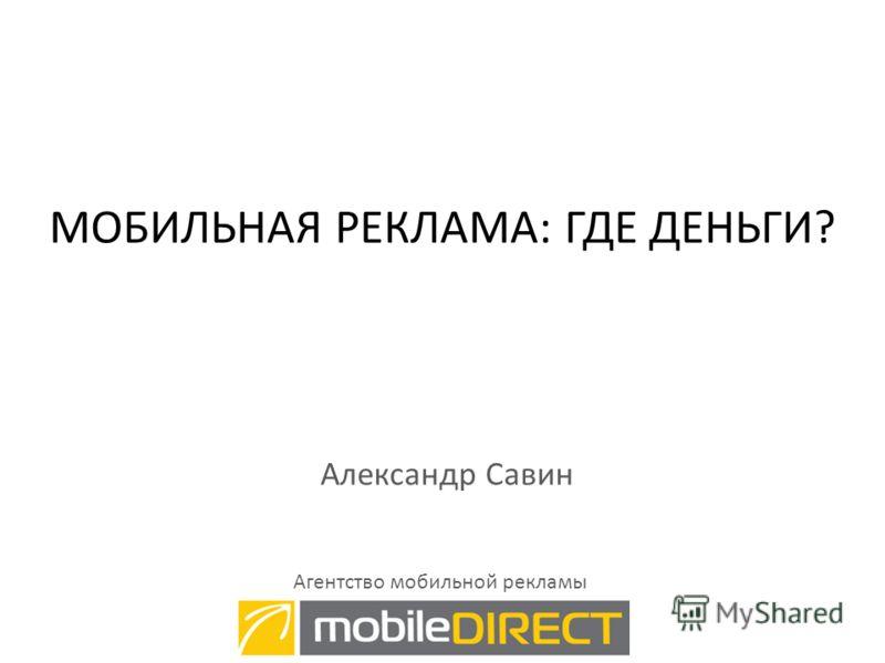 МОБИЛЬНАЯ РЕКЛАМА: ГДЕ ДЕНЬГИ? Александр Савин Агентство мобильной рекламы