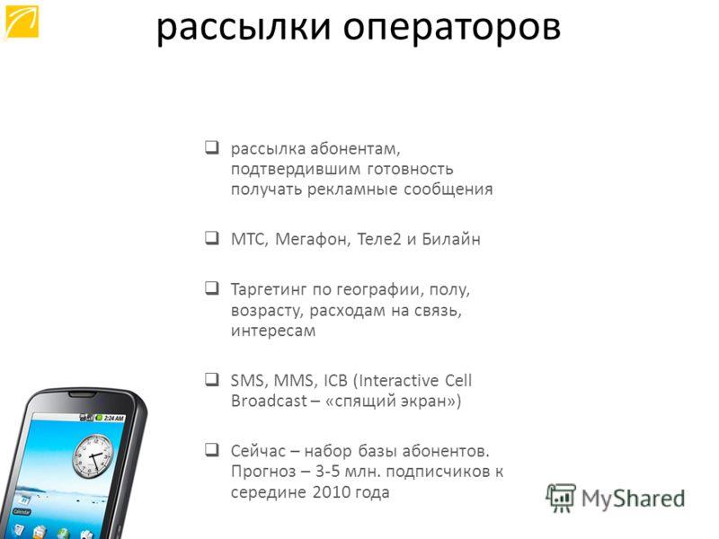 рассылка абонентам, подтвердившим готовность получать рекламные сообщения МТС, Мегафон, Теле2 и Билайн Таргетинг по географии, полу, возрасту, расходам на связь, интересам SMS, MMS, ICB (Interactive Cell Broadcast – «спящий экран») Сейчас – набор баз