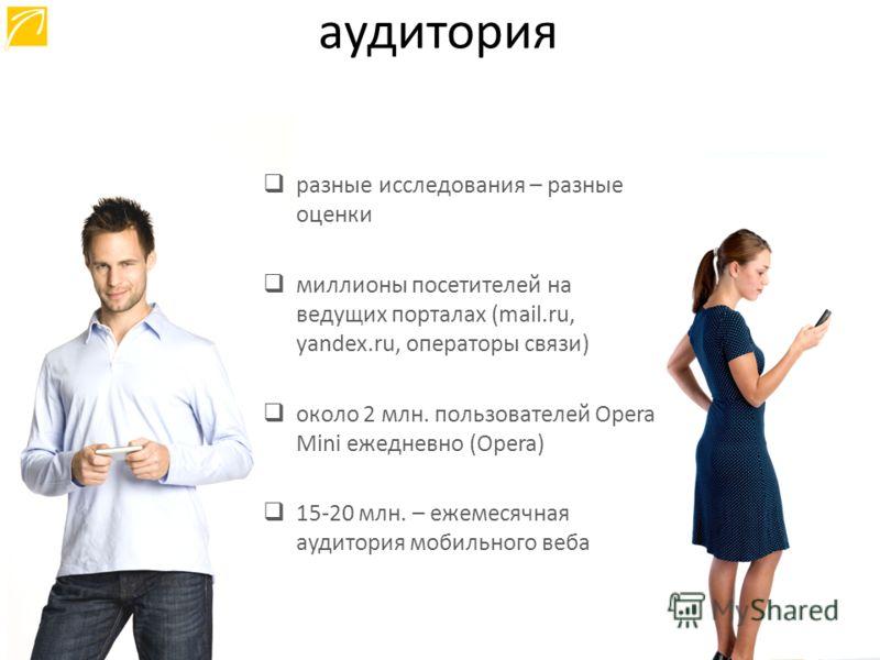 разные исследования – разные оценки миллионы посетителей на ведущих порталах (mail.ru, yandex.ru, операторы связи) около 2 млн. пользователей Opera Mini ежедневно (Opera) 15-20 млн. – ежемесячная аудитория мобильного веба аудитория
