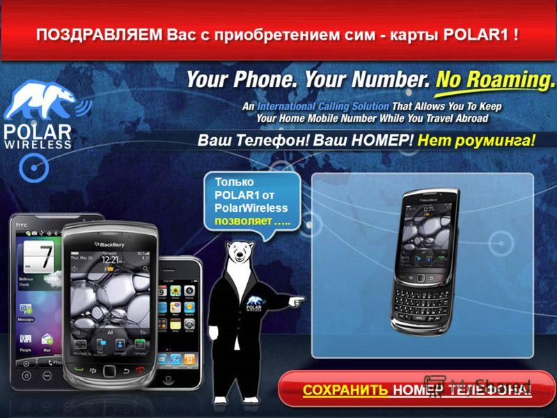 ПОЗДРАВЛЯЕМ Вас с приобретением сим - карты POLAR1 ! Ваш Телефон! Ваш НОМЕР! Нет роуминга! Только POLAR1 от PolarWireless позволяет ….. СОХРАНИТЬ НОМЕР ТЕЛЕФОНА!