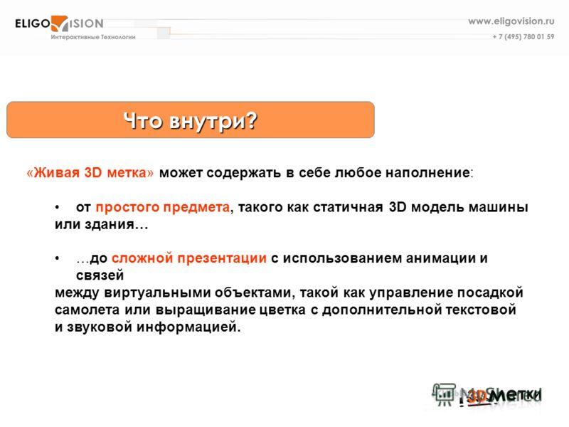 Что внутри? «Живая 3D метка» может содержать в себе любое наполнение: от простого предмета, такого как статичная 3D модель машины или здания… …до сложной презентации с использованием анимации и связей между виртуальными объектами, такой как управлени