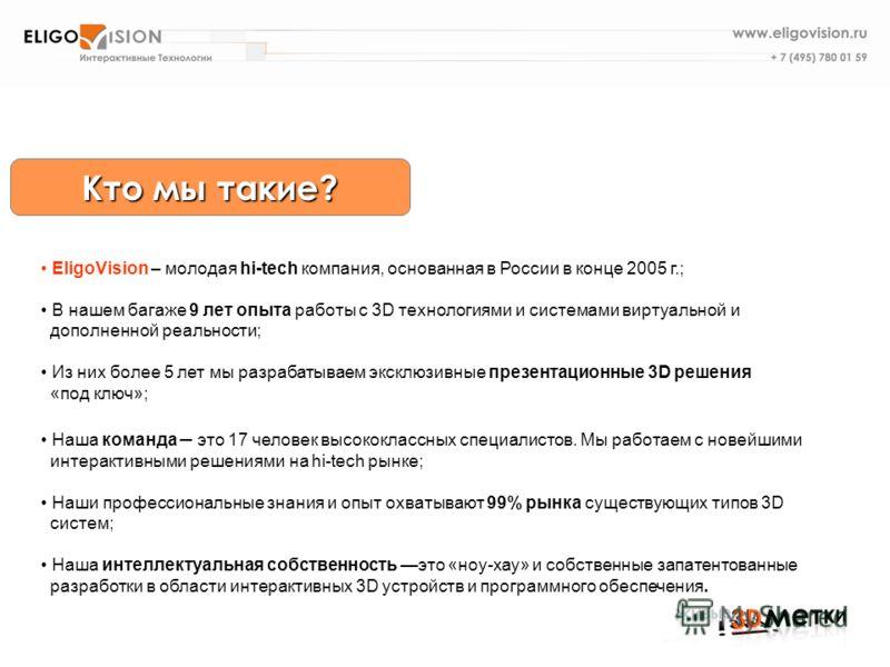 Кто мы такие? EligoVision – молодая hi-tech компания, основанная в России в конце 2005 г.; В нашем багаже 9 лет опыта работы с 3D технологиями и системами виртуальной и дополненной реальности; Из них более 5 лет мы разрабатываем эксклюзивные презента