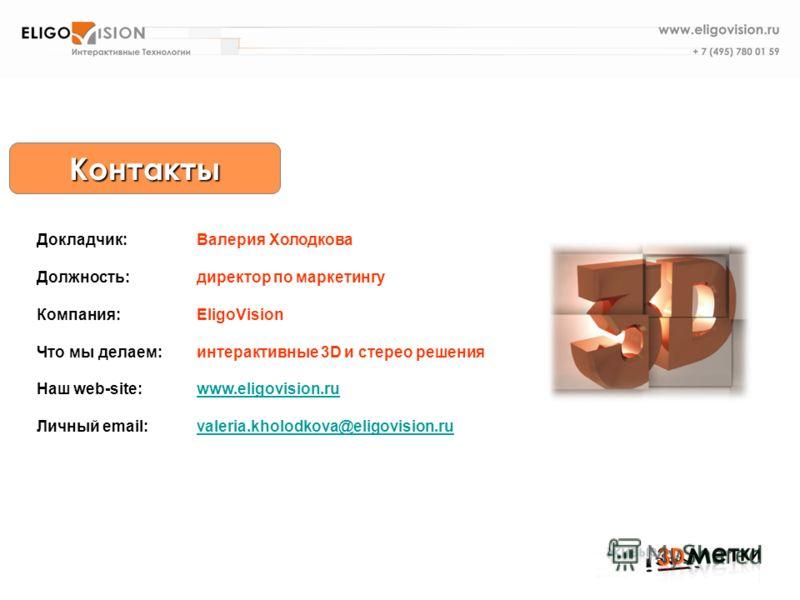 Докладчик: Валерия Холодкова Должность:директор по маркетингу Компания:EligoVision Что мы делаем:интерактивные 3D и стерео решения Наш web-site:www.eligovision.ruwww.eligovision.ru Личный email:valeria.kholodkova@eligovision.ruvaleria.kholodkova@elig