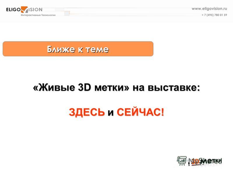 Ближе к теме «Живые 3D метки» на выставке: ЗДЕСЬ и СЕЙЧАС!