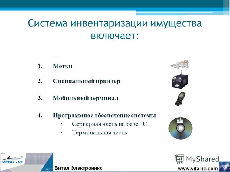 Система инвентаризации имущества включает: 1.Метки 2.Специальный принтер 3.Мобильный терминал 4.Программное обеспечение системы Серверная часть на базе 1С Терминальная часть