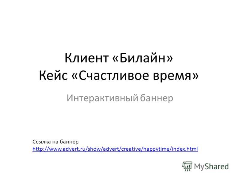 Клиент «Билайн» Кейс «Счастливое время» Интерактивный баннер Ссылка на баннер http://www.advert.ru/show/advert/creative/happytime/index.html http://www.advert.ru/show/advert/creative/happytime/index.html