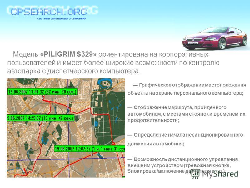 Модель «PILIGRIM S329» ориентирована на корпоративных пользователей и имеет более широкие возможности по контролю автопарка с диспетчерского компьютера. Графическое отображение местоположения объекта на экране персонального компьютера; Отображение ма