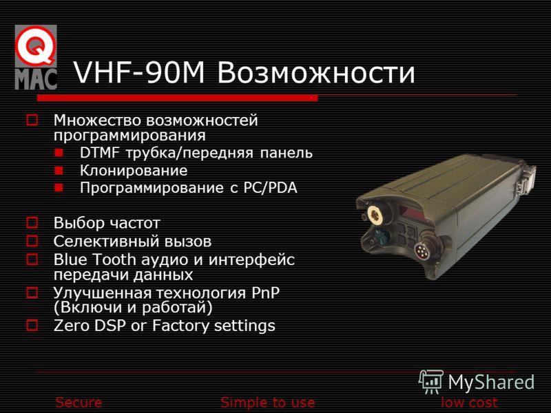 SecureSimple to uselow cost VHF-90M Возможности Множество возможностей программирования DTMF трубка/передняя панель Клонирование Программирование с PC/PDA Выбор частот Селективный вызов Blue Tooth аудио и интерфейс передачи данных Улучшенная технолог