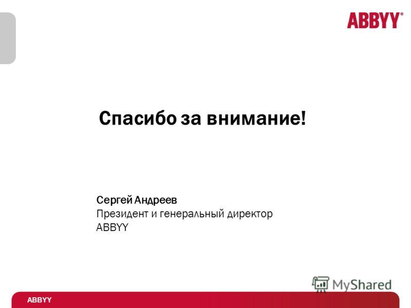 ABBYY Спасибо за внимание! Сергей Андреев Президент и генеральный директор ABBYY