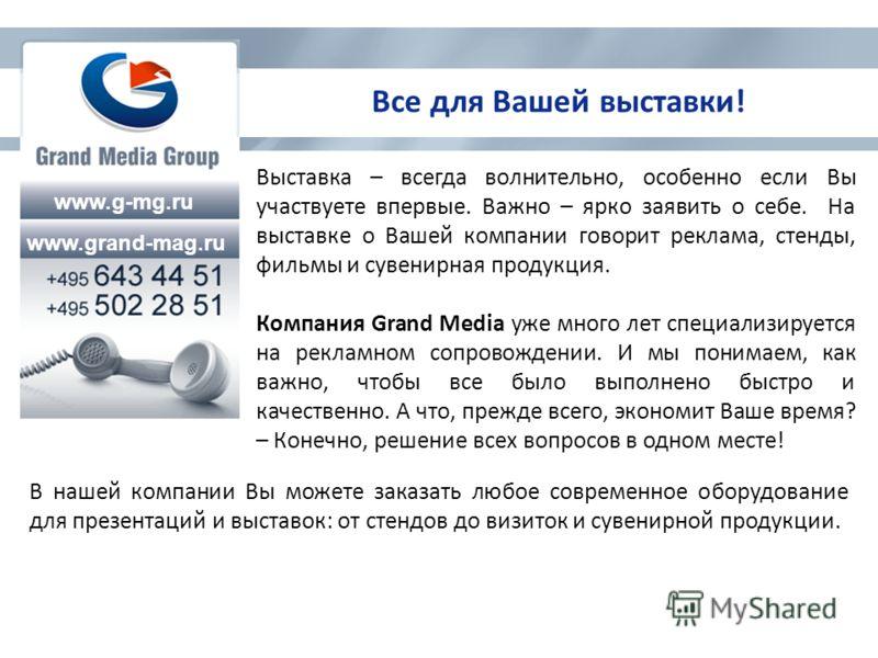 www.g-mg.ru www.grand-mag.ru Все для Вашей выставки! Выставка – всегда волнительно, особенно если Вы участвуете впервые. Важно – ярко заявить о себе. На выставке о Вашей компании говорит реклама, стенды, фильмы и сувенирная продукция. Компания Grand