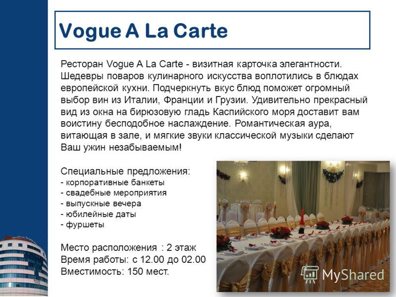 Ресторан Vogue A La Carte - визитная карточка элегантности. Шедевры поваров кулинарного искусства воплотились в блюдах европейской кухни. Подчеркнуть вкус блюд поможет огромный выбор вин из Италии, Франции и Грузии. Удивительно прекрасный вид из окна