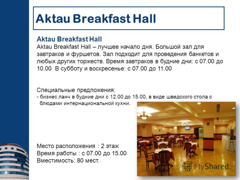 Aktau Breakfast Hall Aktau Breakfast Hall – лучшее начало дня. Большой зал для завтраков и фуршетов. Зал подходит для проведения банкетов и любых других торжеств. Время завтраков в будние дни: с 07.00 до 10.00 В субботу и воскресенье: с 07.00 до 11.0