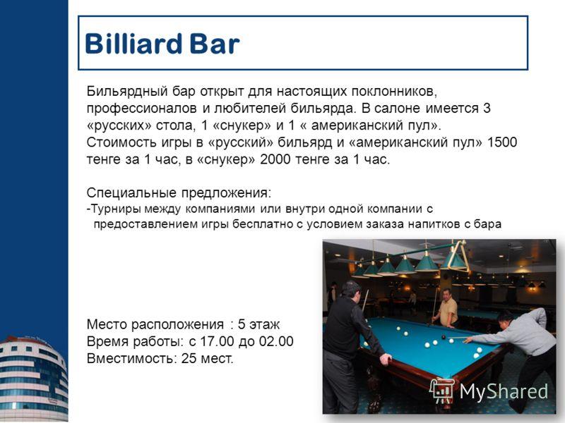Бильярдный бар открыт для настоящих поклонников, профессионалов и любителей бильярда. В салоне имеется 3 «русских» стола, 1 «снукер» и 1 « американский пул». Стоимость игры в «русский» бильярд и «американский пул» 1500 тенге за 1 час, в «снукер» 2000