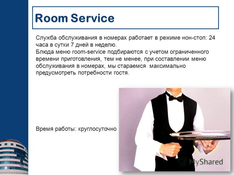 Room Service Служба обслуживания в номерах работает в режиме нон-стоп: 24 часа в сутки 7 дней в неделю. Блюда меню room-service подбираются с учетом ограниченного времени приготовления, тем не менее, при составлении меню обслуживания в номерах, мы ст