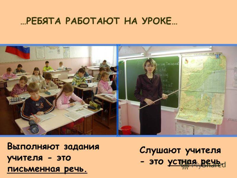 Выполняют задания учителя - это письменная речь. Слушают учителя - это устная речь. …РЕБЯТА РАБОТАЮТ НА УРОКЕ…