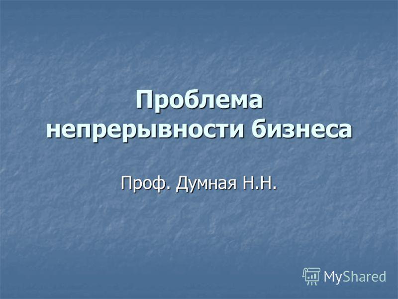 Проблема непрерывности бизнеса Проф. Думная Н.Н.