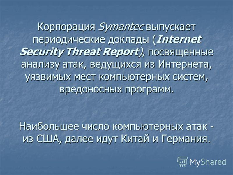 Корпорация Symantec выпускает периодические доклады (Internet Security Threat Report), посвященные анализу атак, ведущихся из Интернета, уязвимых мест компьютерных систем, вредоносных программ. Наибольшее число компьютерных атак - из США, далее идут