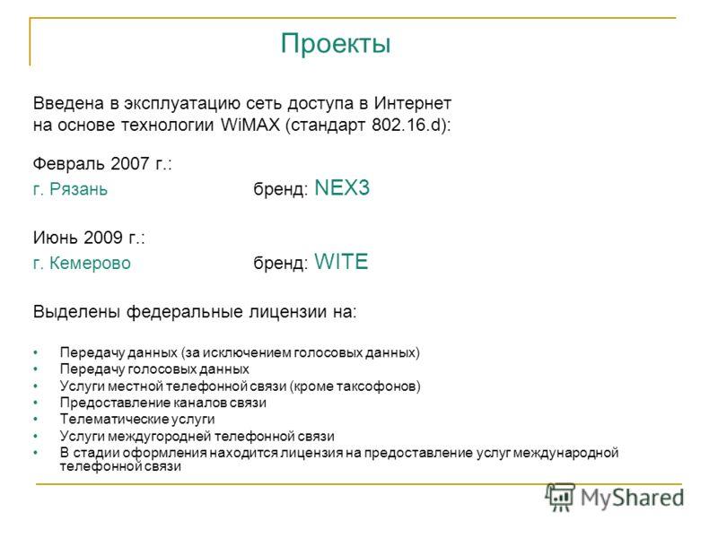 Введена в эксплуатацию сеть доступа в Интернет на основе технологии WiMAX (стандарт 802.16.d): Февраль 2007 г.: г. Рязань бренд: NEX3 Июнь 2009 г.: г. Кемерово бренд: WITE Выделены федеральные лицензии на: Передачу данных (за исключением голосовых да