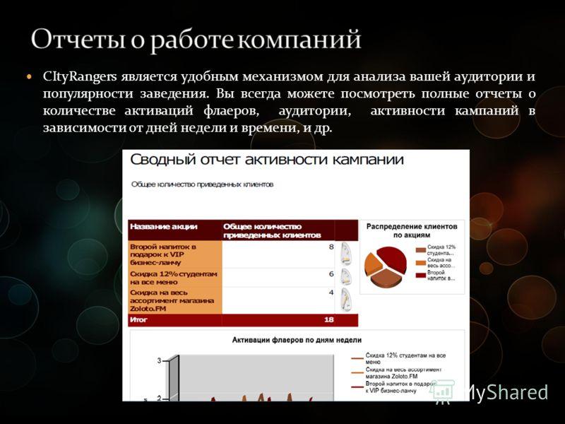 CItyRangers является удобным механизмом для анализа вашей аудитории и популярности заведения. Вы всегда можете посмотреть полные отчеты о количестве активаций флаеров, аудитории, активности кампаний в зависимости от дней недели и времени, и др. CItyR