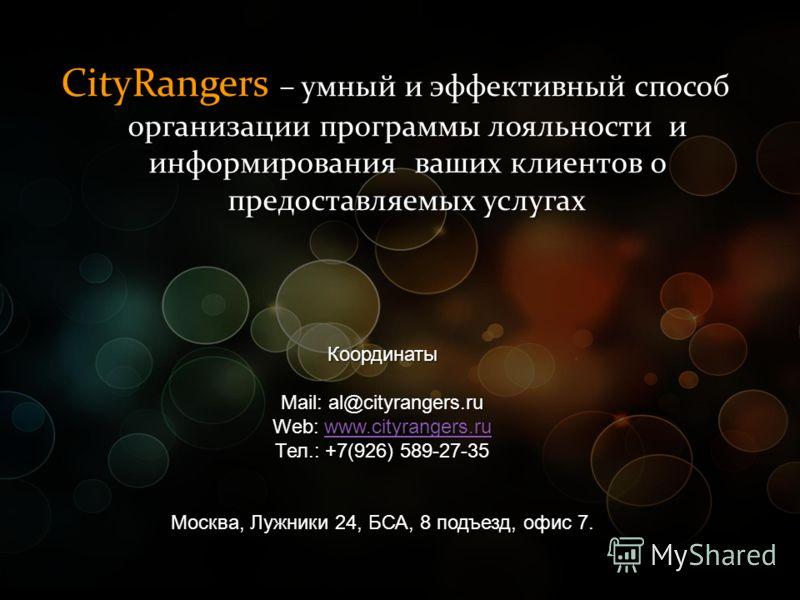 CityRangers – умный и эффективный способ организации программы лояльности и информирования ваших клиентов о предоставляемых услугах Координаты Mail: al@cityrangers.ru Web: www.cityrangers.ru www.cityrangers.ru Тел.: +7(926) 589-27-35 Москва, Лужники