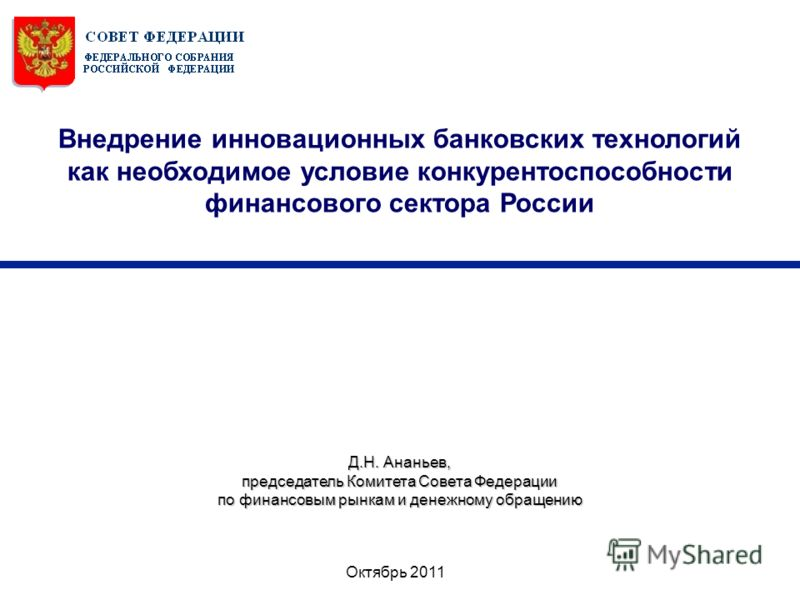 Октябрь 2011 Д.Н. Ананьев, председатель Комитета Совета Федерации по финансовым рынкам и денежному обращению Внедрение инновационных банковских технологий как необходимое условие конкурентоспособности финансового сектора России