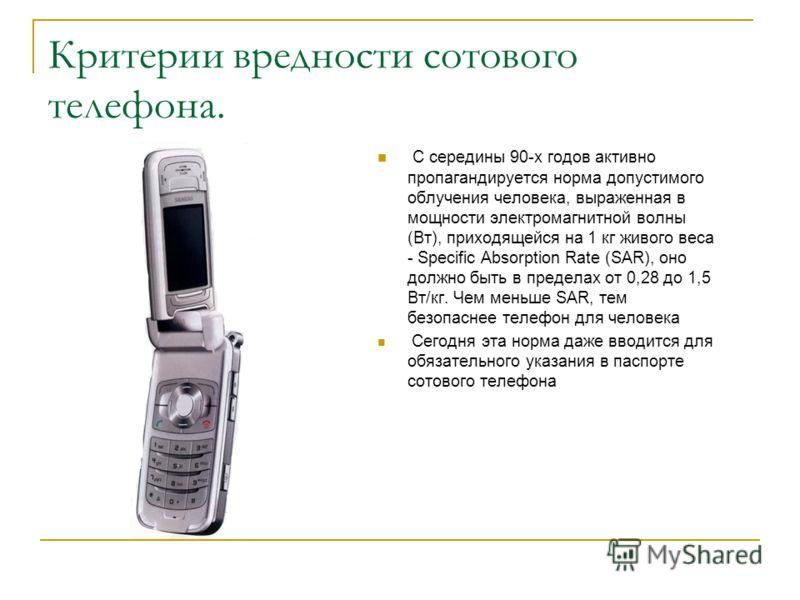 Критерии вредности сотового телефона. С середины 90-х годов активно пропагандируется норма допустимого облучения человека, выраженная в мощности электромагнитной волны (Вт), приходящейся на 1 кг живого веса - Specific Absorption Rate (SAR), оно должн