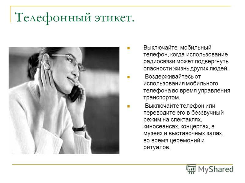 Телефонный этикет. Выключайте мобильный телефон, когда использование радиосвязи может подвергнуть опасности жизнь других людей. Воздерживайтесь от использования мобильного телефона во время управления транспортом. Выключайте телефон или переводите ег