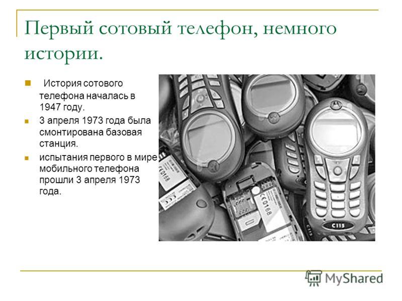 Первый сотовый телефон, немного истории. История сотового телефона началась в 1947 году. 3 апреля 1973 года была смонтирована базовая станция. испытания первого в мире мобильного телефона прошли 3 апреля 1973 года.