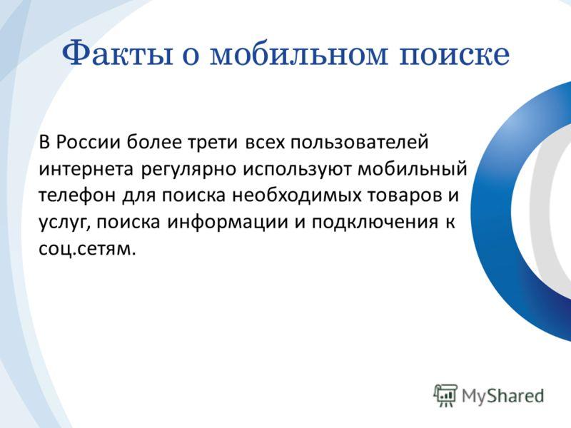 В России более трети всех пользователей интернета регулярно используют мобильный телефон для поиска необходимых товаров и услуг, поиска информации и подключения к соц.сетям. Факты о мобильном поиске