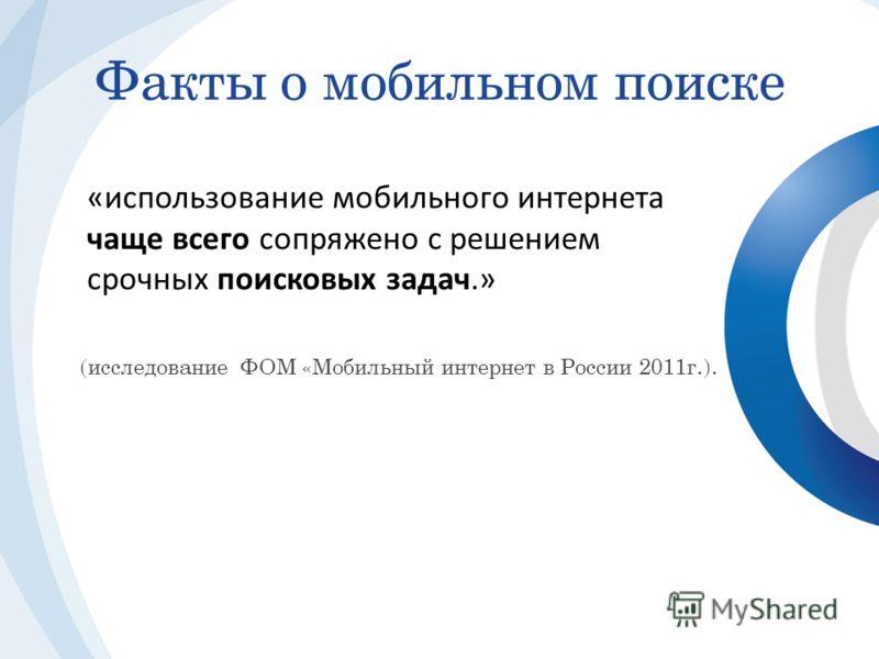 «использование мобильного интернета чаще всего сопряжено с решением срочных поисковых задач.» Факты о мобильном поиске (исследование ФОМ «Мобильный интернет в России 2011г.).
