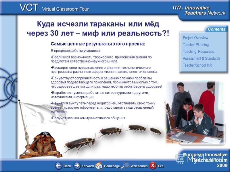 European Innovative Teachers Forum 2009 Куда исчезли тараканы или мёд через 30 лет – миф или реальность?! Самые ценные результаты этого проекта: В процессе работы учащиеся: Реализуют возможность творческого применения знаний по предметам естественно