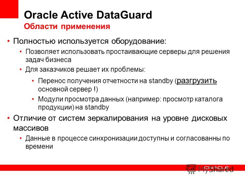 Oracle Active DataGuard Области применения Полностью используется оборудование: Позволяет использовать простаивающие серверы для решения задач бизнеса Для заказчиков решает их проблемы: Перенос получения отчетности на standby ( разгрузить основной се