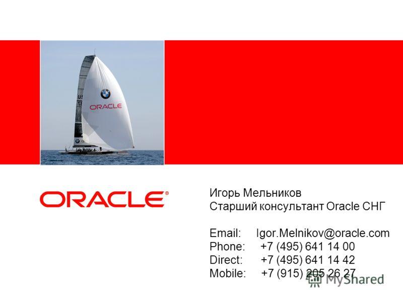 Игорь Мельников Старший консультант Oracle СНГ Email: Igor.Melnikov@oracle.com Phone: +7 (495) 641 14 00 Direct: +7 (495) 641 14 42 Mobile: +7 (915) 205 26 27