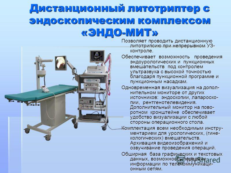 Дистанционный литотриптер с эндоскопическим комплексом «ЭНДО-МИТ» Позволяет проводить дистанционную литотрипсию при непрерывном УЗ- контроле. Обеспечивает возможность проведения эндоурологических и пункционных вмешательств под контролем ультразвука с