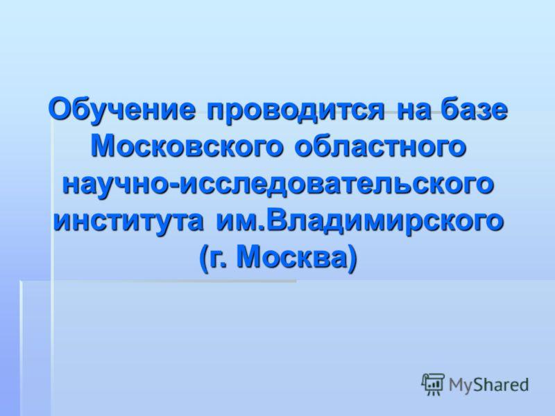 Обучение проводится на базе Московского областного научно-исследовательского института им.Владимирского (г. Москва)