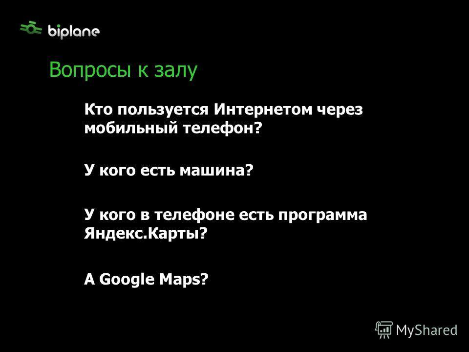 Вопросы к залу Кто пользуется Интернетом через мобильный телефон? У кого есть машина? У кого в телефоне есть программа Яндекс.Карты? А Google Maps?