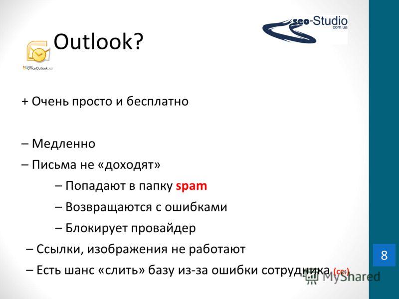8 Outlook? + Очень просто и бесплатно – Медленно – Письма не «доходят» – Попадают в папку spam – Возвращаются с ошибками – Блокирует провайдер – Ссылки, изображения не работают – Есть шанс «слить» базу из-за ошибки сотрудника (cc:) 8
