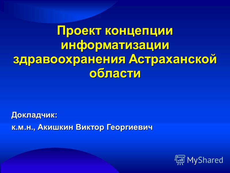 Проект концепции информатизации здравоохранения Астраханской области Докладчик: к.м.н., Акишкин Виктор Георгиевич