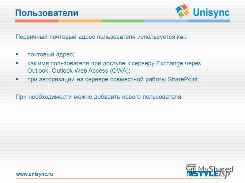 www.unisync.ru Пользователи Первичный почтовый адрес пользователя используется как: почтовый адрес; как имя пользователя при доступе к серверу Exchange через Outlook, Outlook Web Access (OWA); при авторизации на сервере совместной работы SharePoint.