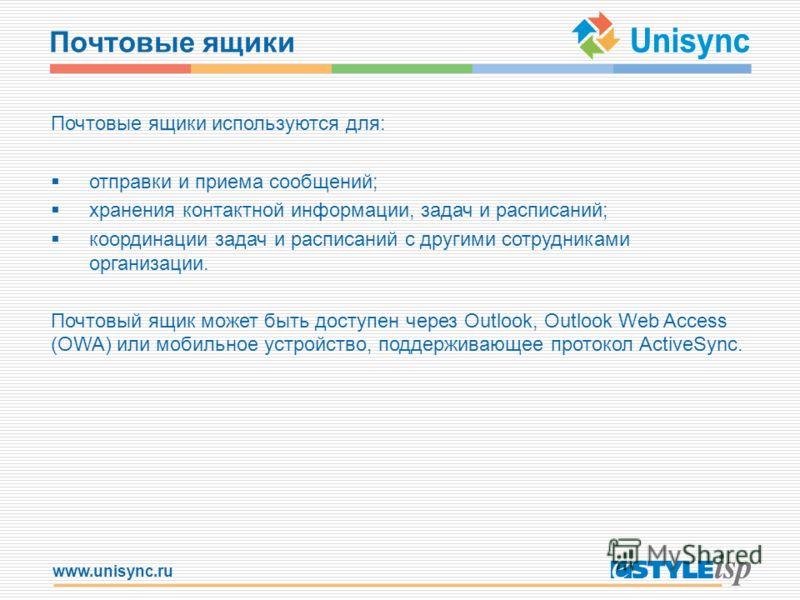 www.unisync.ru Почтовые ящики Почтовые ящики используются для: отправки и приема сообщений; хранения контактной информации, задач и расписаний; координации задач и расписаний с другими сотрудниками организации. Почтовый ящик может быть доступен через