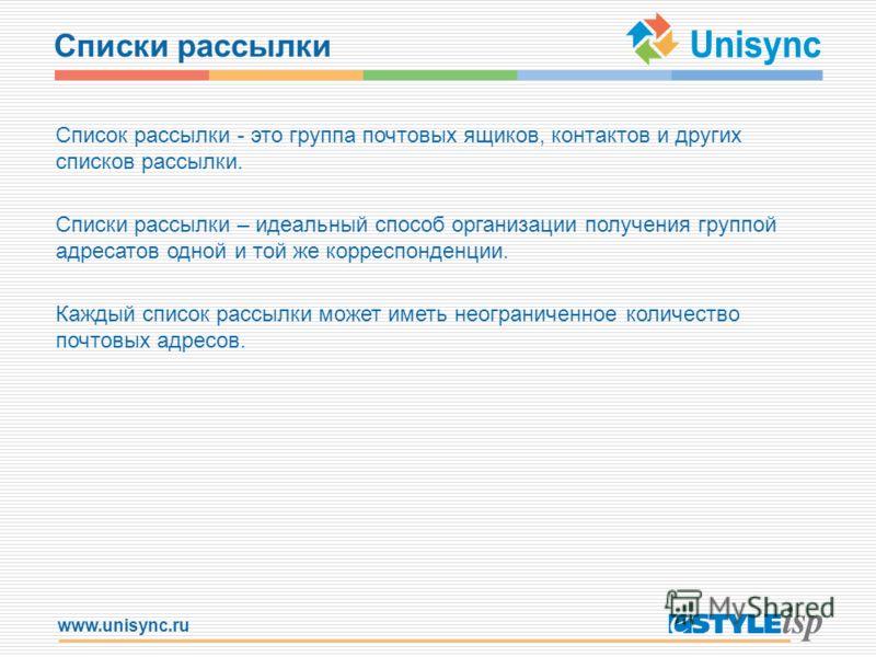 www.unisync.ru Списки рассылки Список рассылки - это группа почтовых ящиков, контактов и других списков рассылки. Списки рассылки – идеальный способ организации получения группой адресатов одной и той же корреспонденции. Каждый список рассылки может