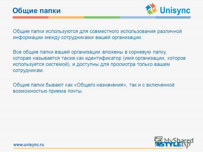 www.unisync.ru Общие папки Общие папки используются для совместного использования различной информации между сотрудниками вашей организации. Все общие папки вашей организации вложены в корневую папку, которая называется также как идентификатор (имя о