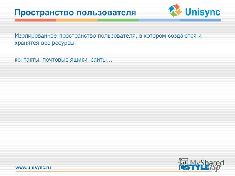 www.unisync.ru Пространство пользователя Изолированное пространство пользователя, в котором создаются и хранятся все ресурсы: контакты, почтовые ящики, сайты…