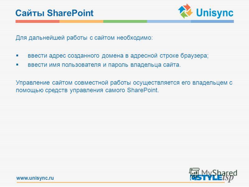 www.unisync.ru Сайты SharePoint Для дальнейшей работы с сайтом необходимо: ввести адрес созданного домена в адресной строке браузера; ввести имя пользователя и пароль владельца сайта. Управление сайтом совместной работы осуществляется его владельцем