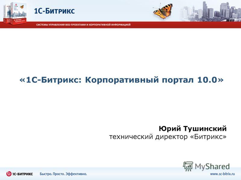 «1С-Битрикс: Корпоративный портал 10.0» Юрий Тушинский технический директор «Битрикс»