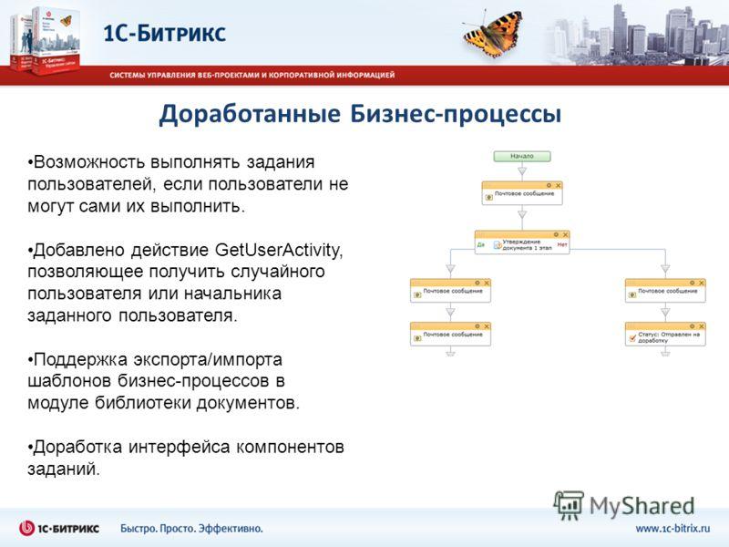 Доработанные Бизнес-процессы Возможность выполнять задания пользователей, если пользователи не могут сами их выполнить. Добавлено действие GetUserActivity, позволяющее получить случайного пользователя или начальника заданного пользователя. Поддержка