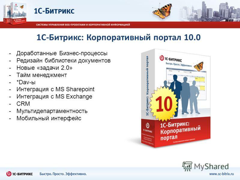 1С-Битрикс: Корпоративный портал 10.0 -Доработанные Бизнес-процессы -Редизайн библиотеки документов -Новые «задачи 2.0» -Тайм менеджмент -*Dav-ы -Интеграция с MS Sharepoint -Интеграция с MS Exchange -CRM -Мультидепартаментность -Мобильный интерфейс
